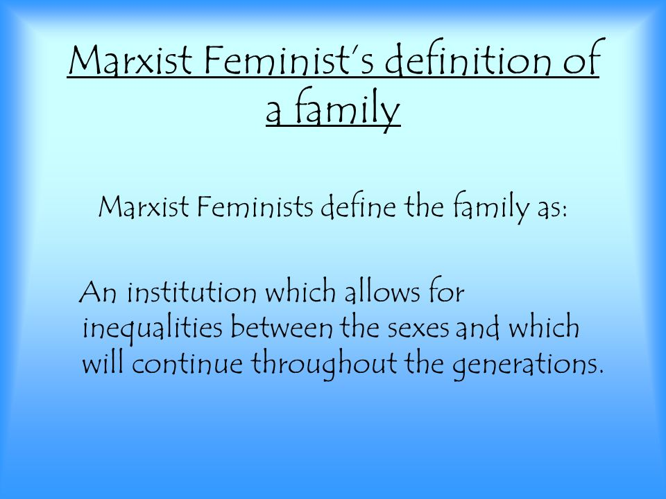 Marxist Feminist's definition of a family Marxist Feminists define the family as: An institution which allows for inequalities between the sexes and which will continue throughout the generations.