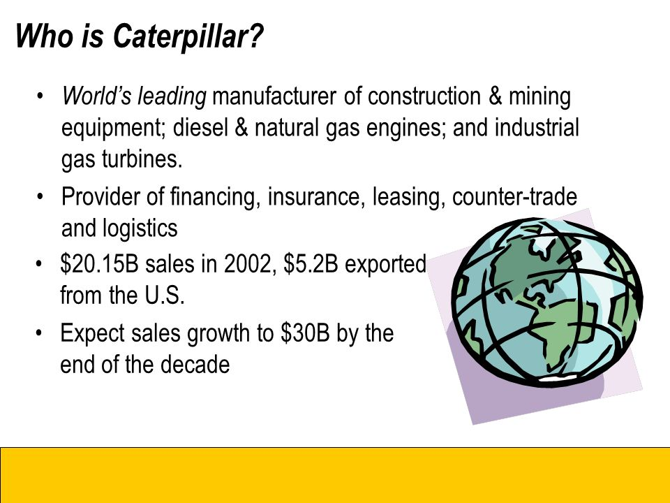 Who is Caterpillar? Cat Dealers Cat Business Units World's