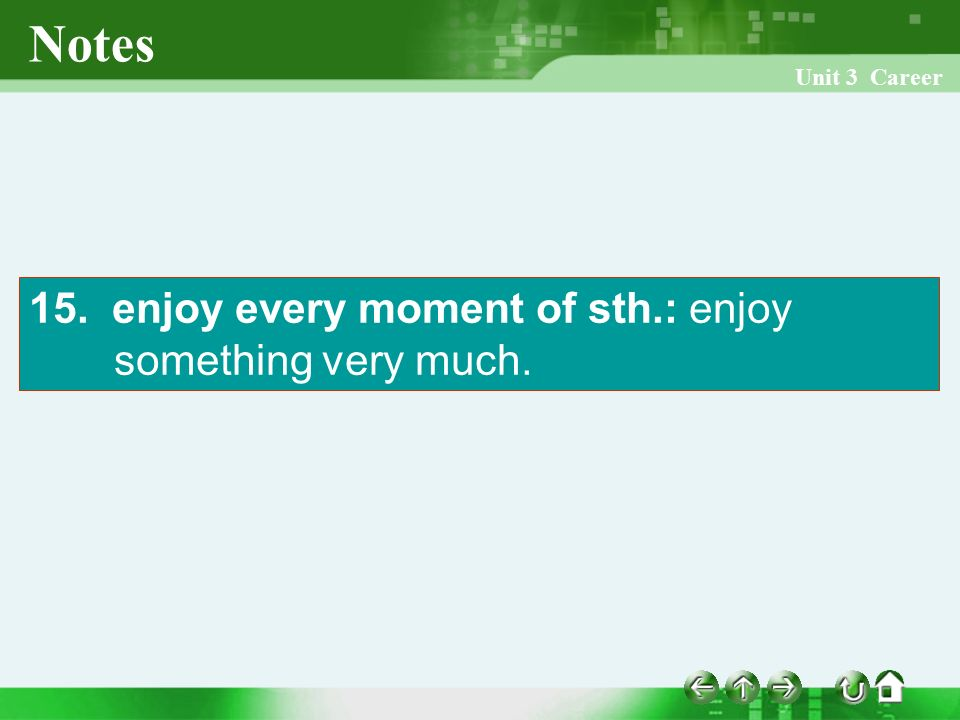 Unit 3 Career Notes 15. enjoy every moment of sth.: enjoy something very much.