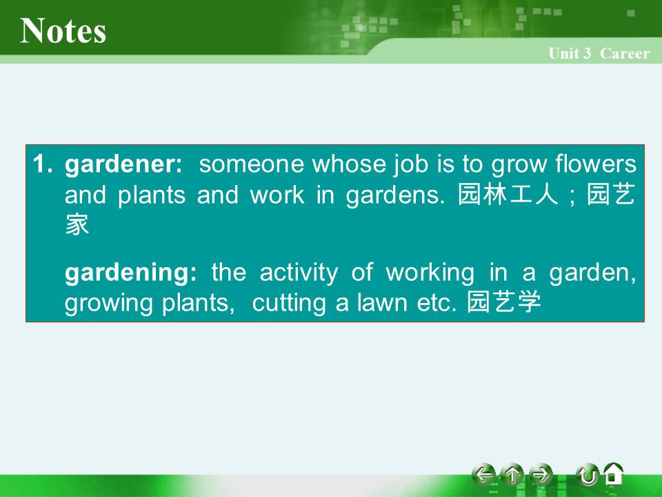Unit 3 Career 1. gardener: someone whose job is to grow flowers and plants and work in gardens.
