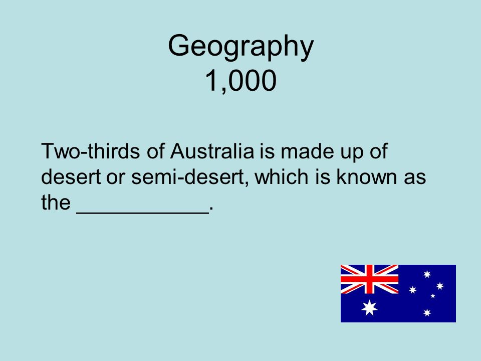 Geography 1,000 Two-thirds of Australia is made up of desert or semi-desert, which is known as the ___________.