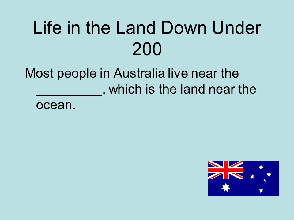 Life in the Land Down Under 200 Most people in Australia live near the _________, which is the land near the ocean.