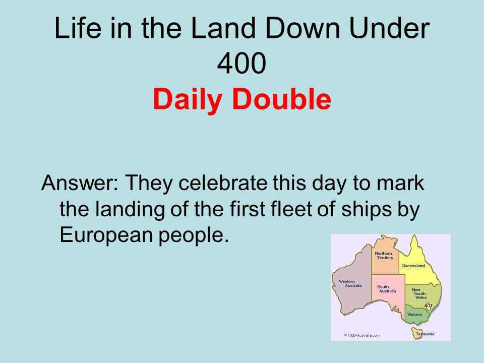 Life in the Land Down Under 400 Daily Double Answer: They celebrate this day to mark the landing of the first fleet of ships by European people.