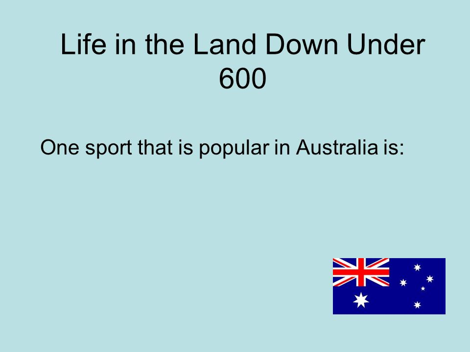 Life in the Land Down Under 600 One sport that is popular in Australia is: