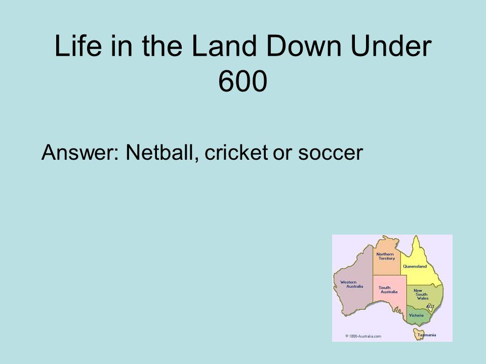 Life in the Land Down Under 600 Answer: Netball, cricket or soccer