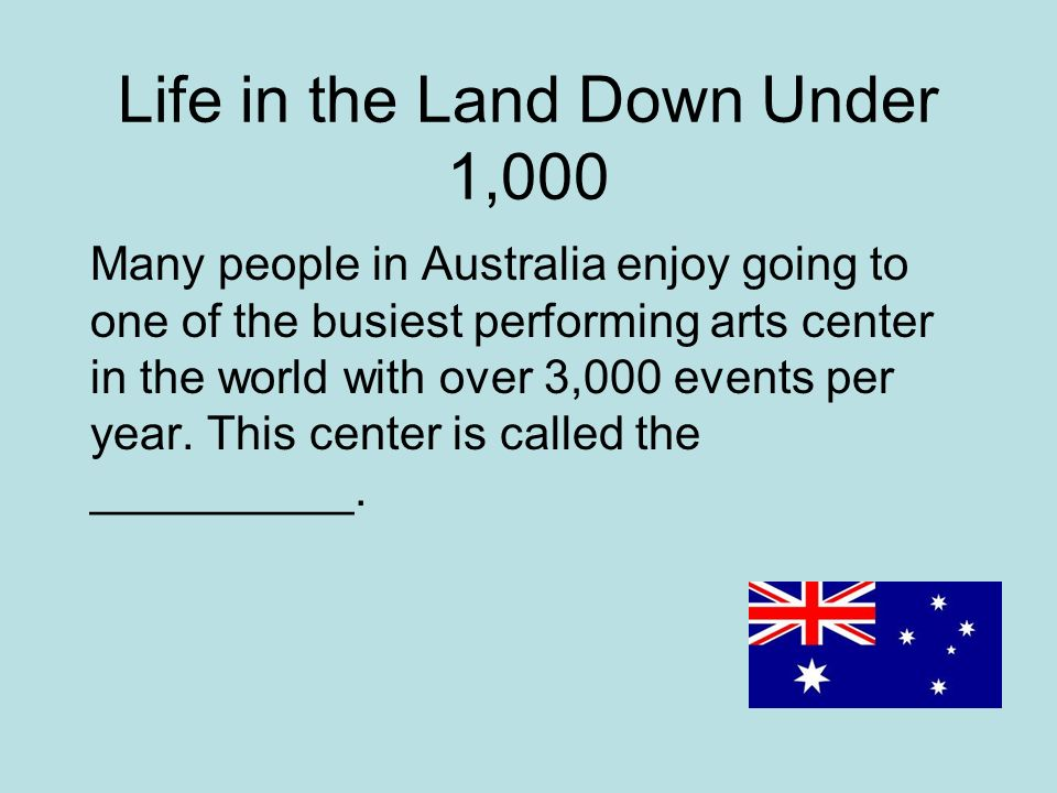 Life in the Land Down Under 1,000 Many people in Australia enjoy going to one of the busiest performing arts center in the world with over 3,000 events per year.