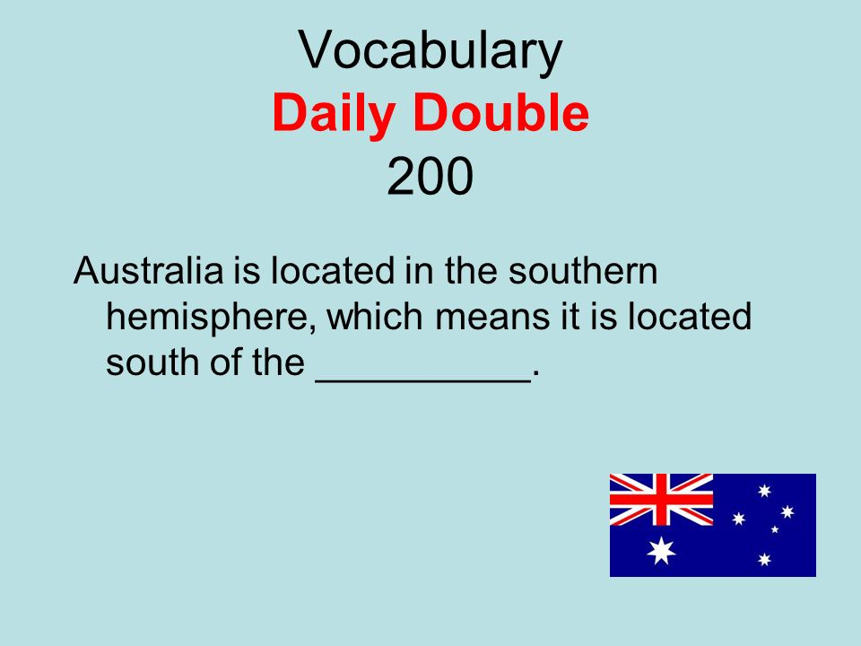 Vocabulary Daily Double 200 Australia is located in the southern hemisphere, which means it is located south of the __________.