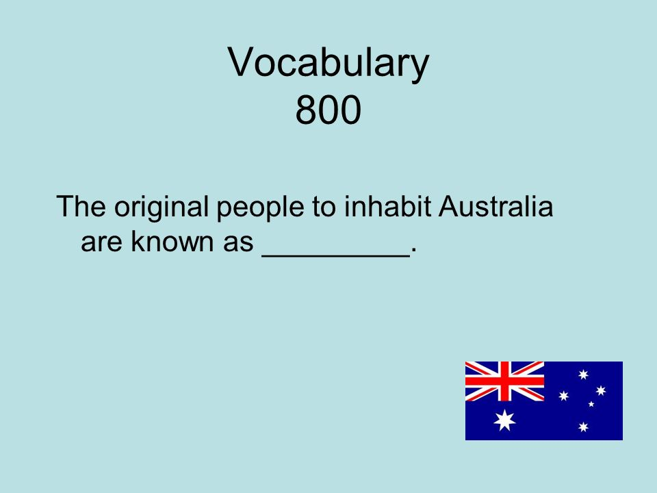 Vocabulary 800 The original people to inhabit Australia are known as _________.