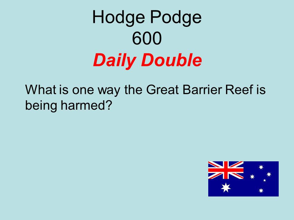 Hodge Podge 600 Daily Double What is one way the Great Barrier Reef is being harmed