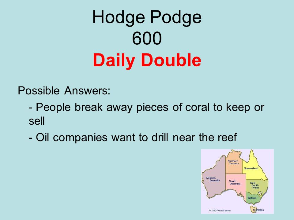 Hodge Podge 600 Daily Double Possible Answers: - People break away pieces of coral to keep or sell - Oil companies want to drill near the reef