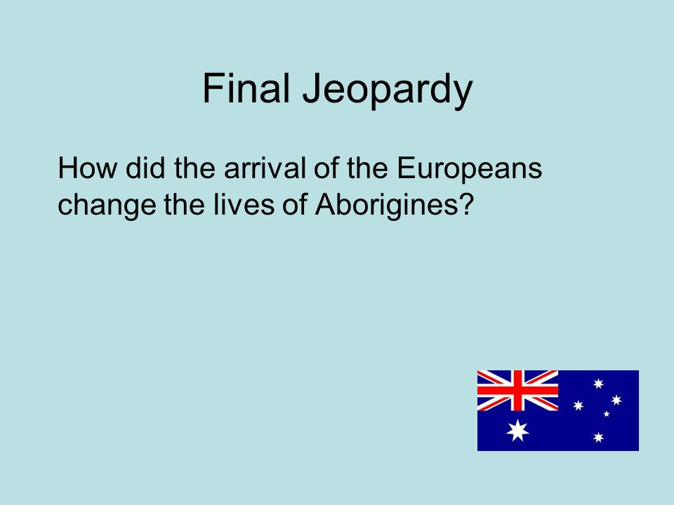 Final Jeopardy How did the arrival of the Europeans change the lives of Aborigines