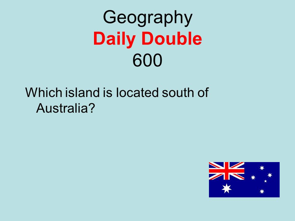 Geography Daily Double 600 Which island is located south of Australia