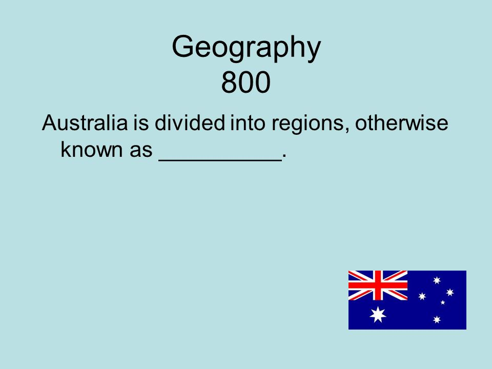 Geography 800 Australia is divided into regions, otherwise known as __________.