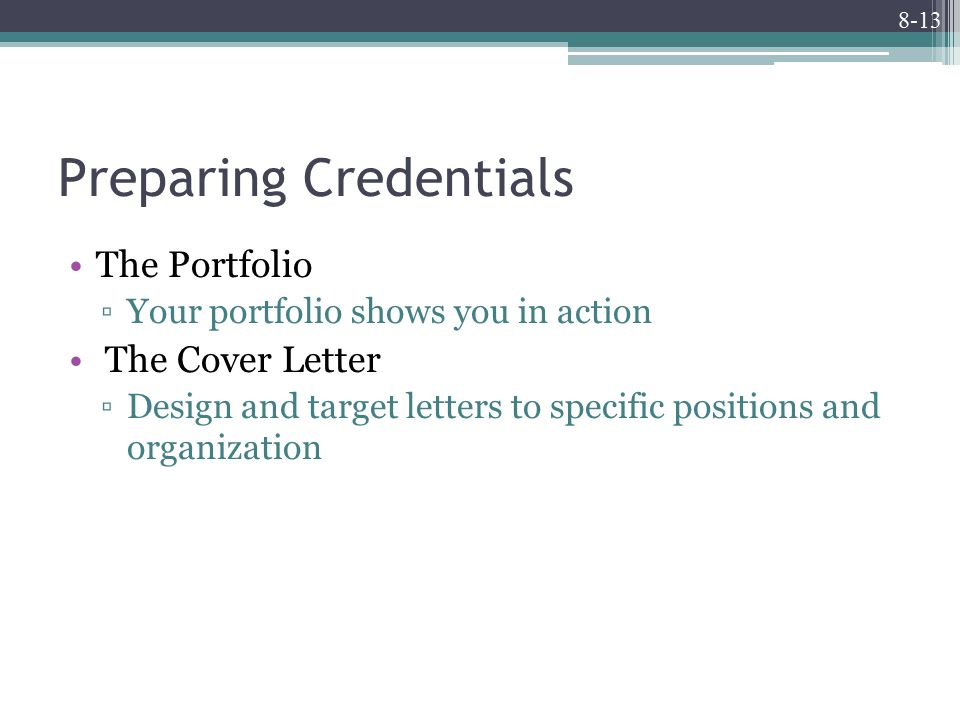 8-13 Preparing Credentials The Portfolio ▫Your portfolio shows you in action The Cover Letter ▫Design and target letters to specific positions and organization