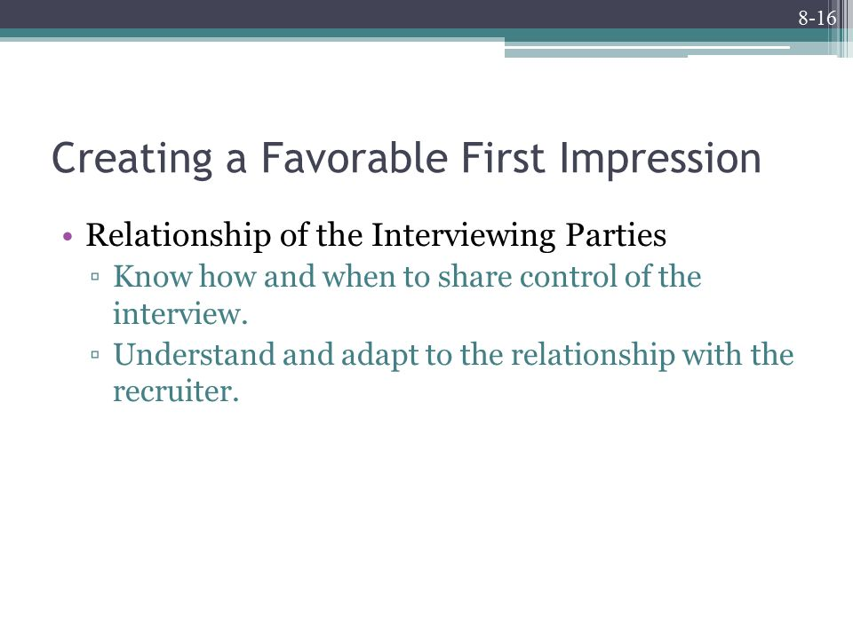 8-16 Creating a Favorable First Impression Relationship of the Interviewing Parties ▫Know how and when to share control of the interview.