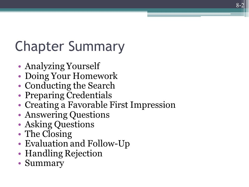 8-2 Chapter Summary Analyzing Yourself Doing Your Homework Conducting the Search Preparing Credentials Creating a Favorable First Impression Answering Questions Asking Questions The Closing Evaluation and Follow-Up Handling Rejection Summary