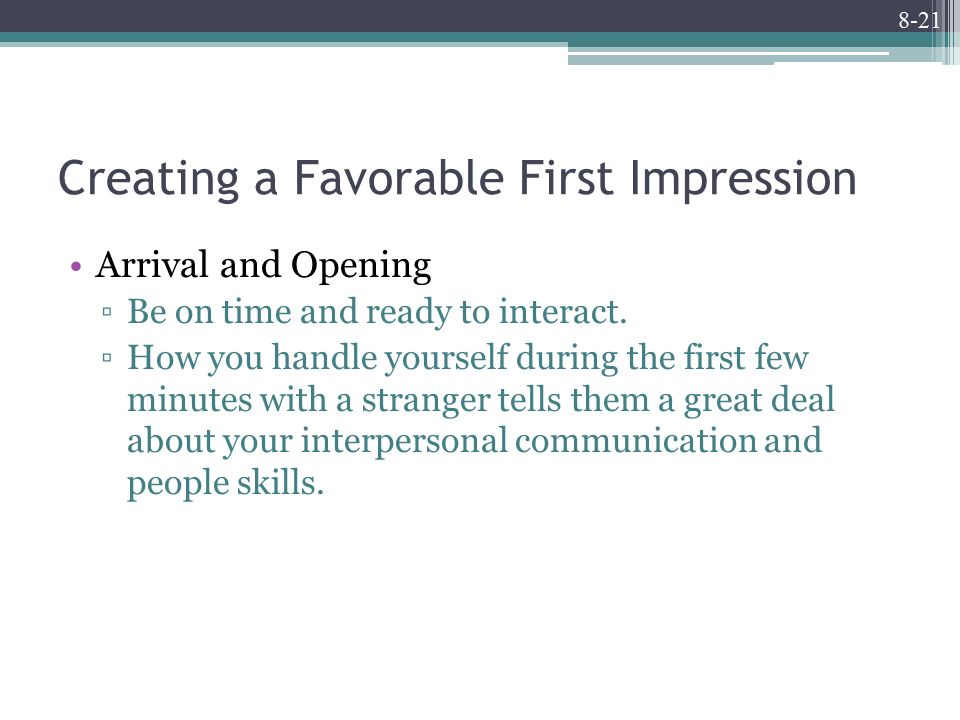 8-21 Creating a Favorable First Impression Arrival and Opening ▫Be on time and ready to interact.