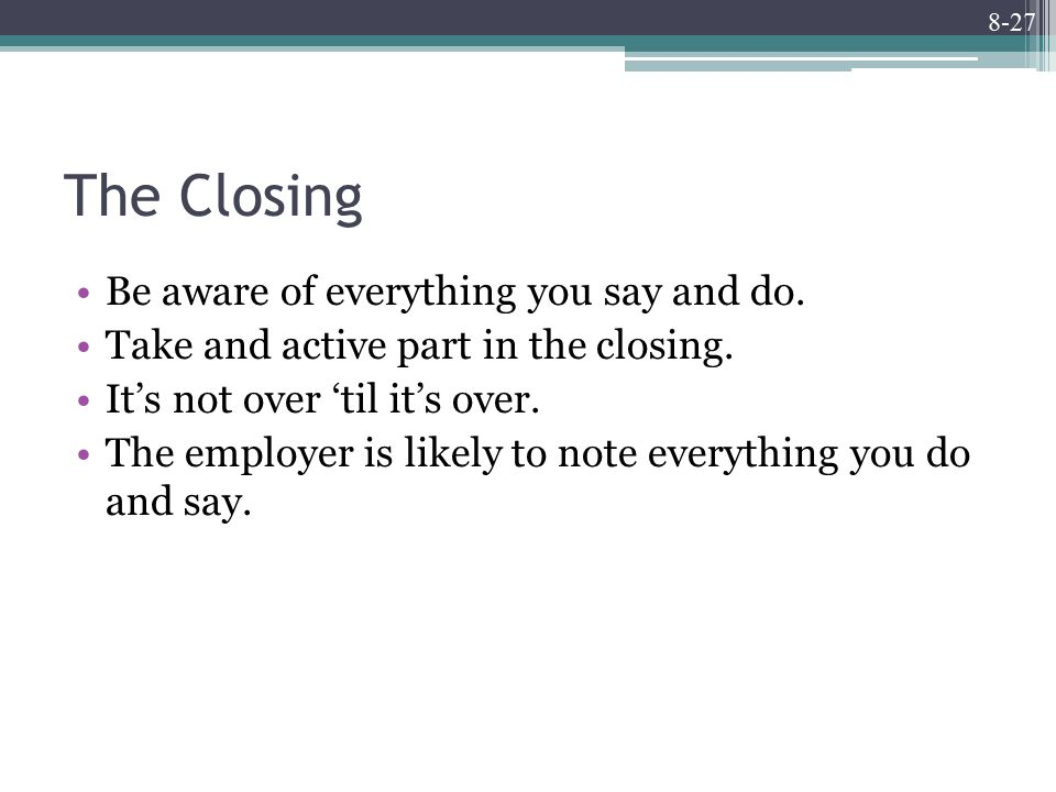 8-27 The Closing Be aware of everything you say and do.