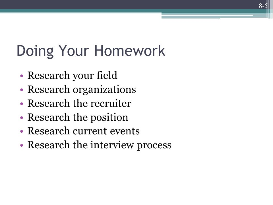 8-5 Doing Your Homework Research your field Research organizations Research the recruiter Research the position Research current events Research the interview process