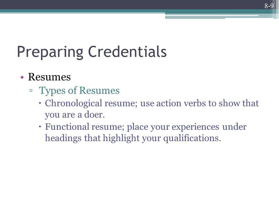 8-9 Preparing Credentials Resumes ▫ Types of Resumes  Chronological resume; use action verbs to show that you are a doer.