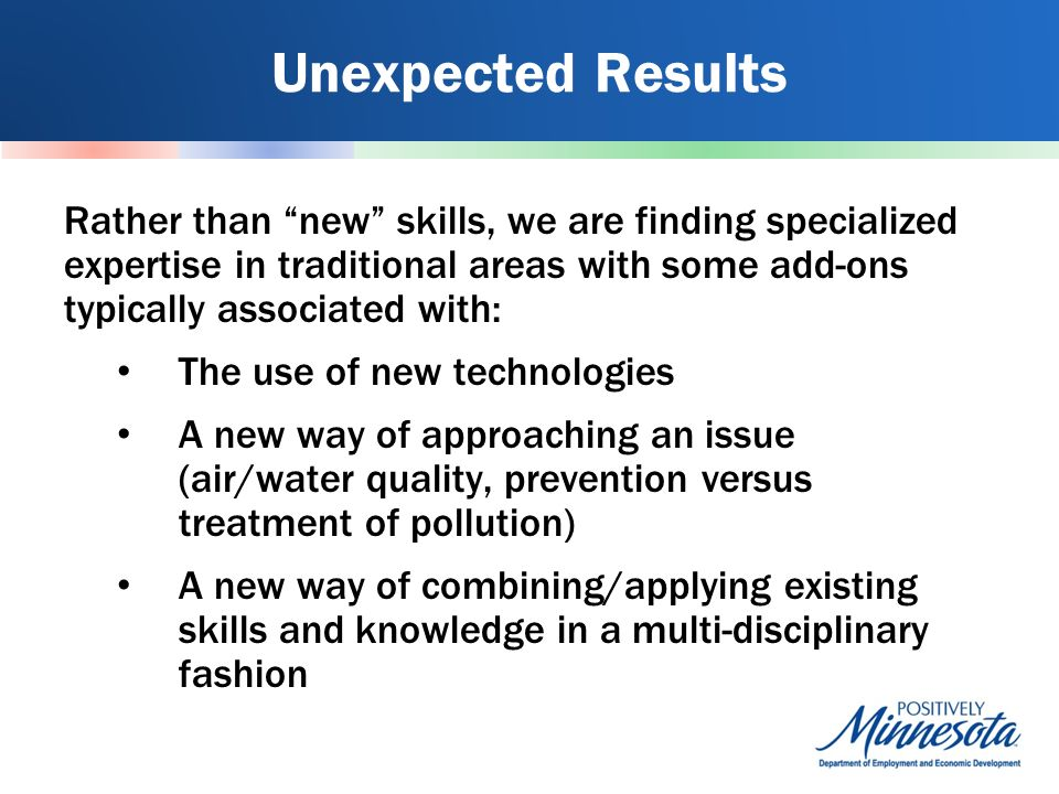 Unexpected Results Rather than new skills, we are finding specialized expertise in traditional areas with some add-ons typically associated with: The use of new technologies A new way of approaching an issue (air/water quality, prevention versus treatment of pollution) A new way of combining/applying existing skills and knowledge in a multi-disciplinary fashion