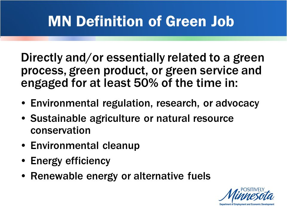 MN Definition of Green Job Directly and/or essentially related to a green process, green product, or green service and engaged for at least 50% of the time in: Environmental regulation, research, or advocacy Sustainable agriculture or natural resource conservation Environmental cleanup Energy efficiency Renewable energy or alternative fuels