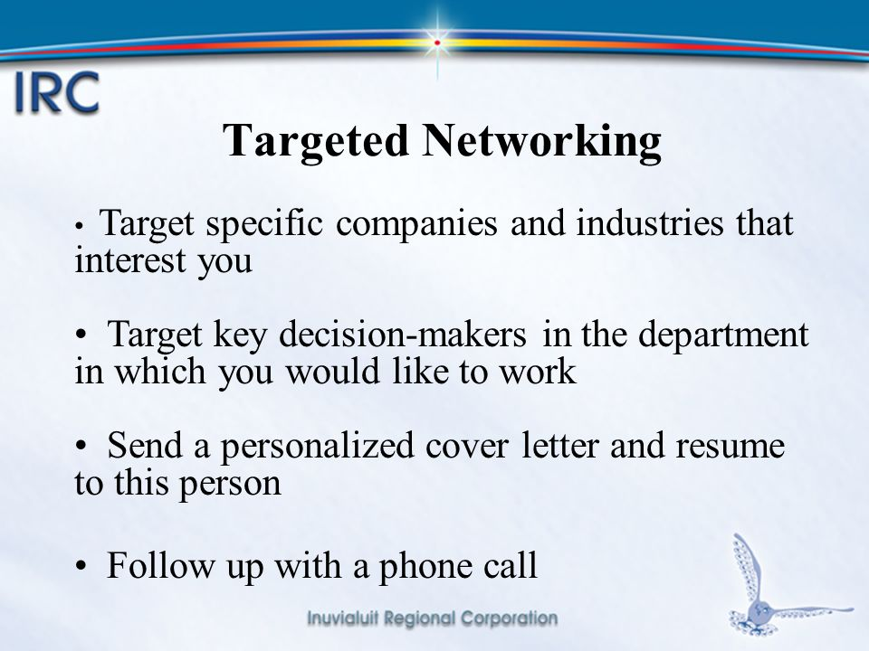 10 Targeted Networking Target specific companies and industries that interest you Target key decision-makers in the department in which you would like to work Send a personalized cover letter and resume to this person Follow up with a phone call