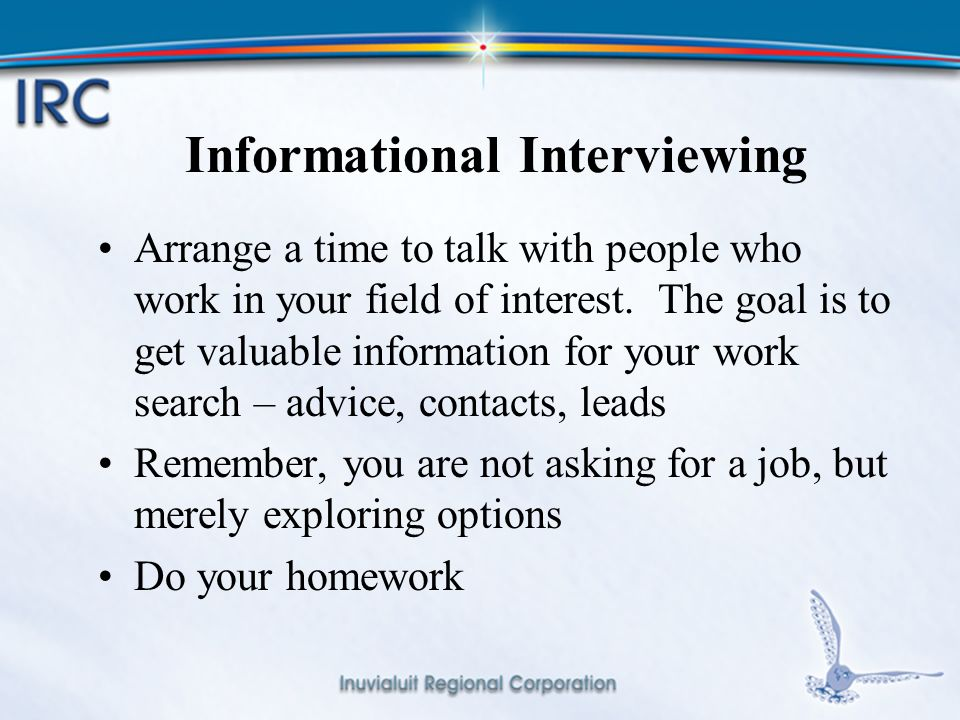 12 Informational Interviewing Arrange a time to talk with people who work in your field of interest.