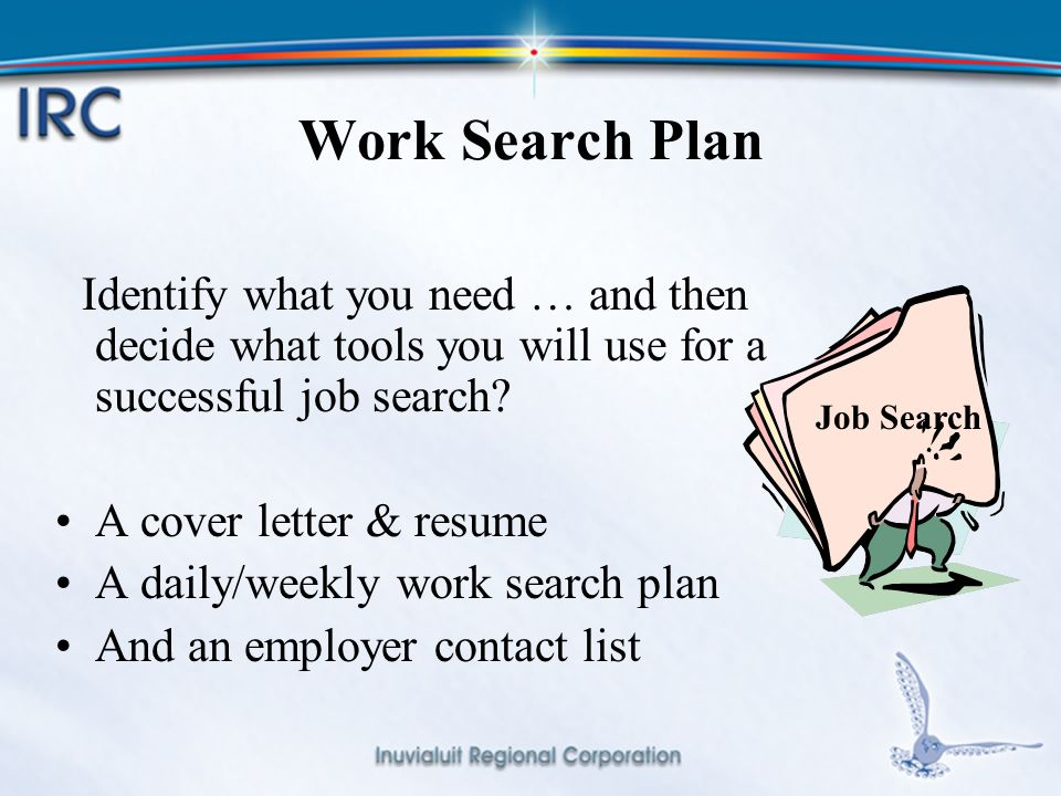 14 Work Search Plan Identify what you need … and then decide what tools you will use for a successful job search.