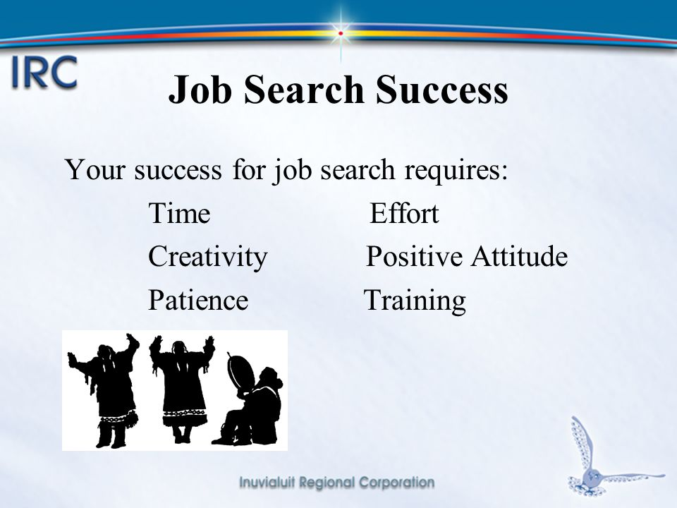 17 Job Search Success Your success for job search requires: Time Effort Creativity Positive Attitude Patience Training