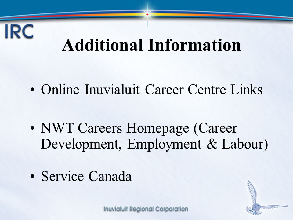 19 Additional Information Online Inuvialuit Career Centre Links NWT Careers Homepage (Career Development, Employment & Labour) Service Canada