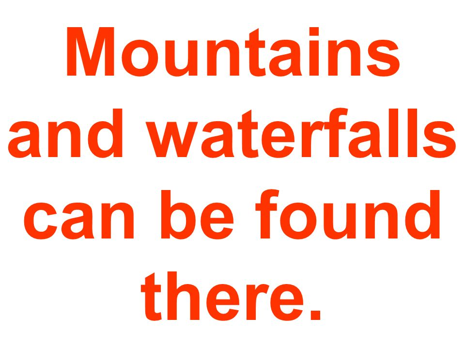Mountains and waterfalls can be found there.