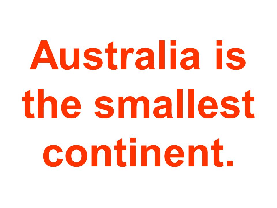 Australia is the smallest continent.