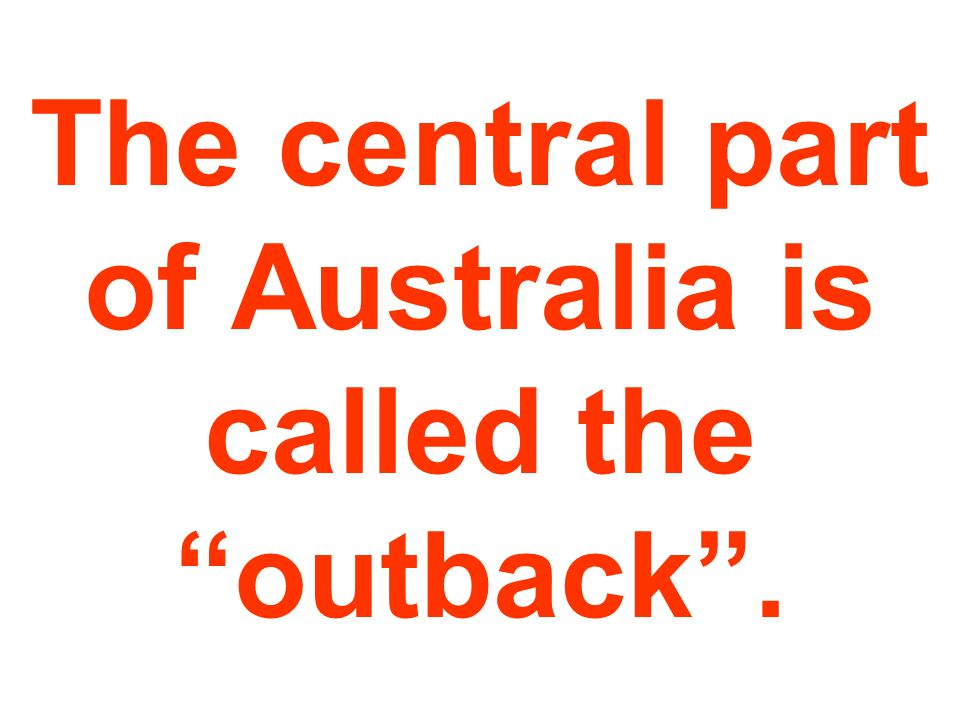 The central part of Australia is called the outback .