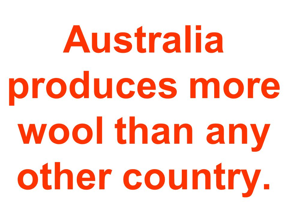 Australia produces more wool than any other country.