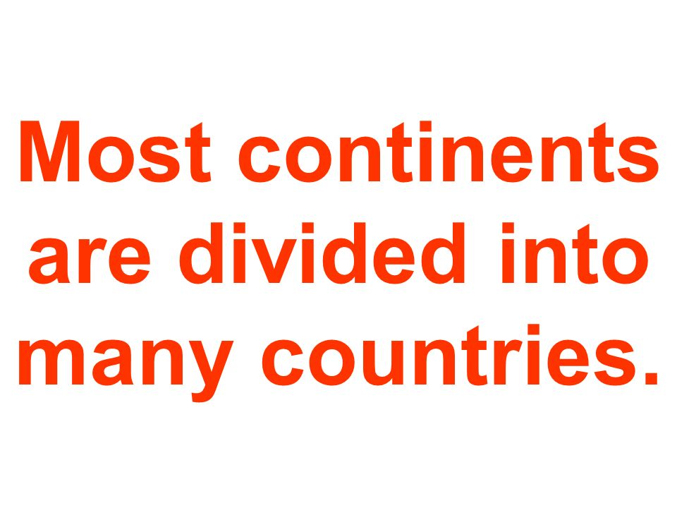Most continents are divided into many countries.