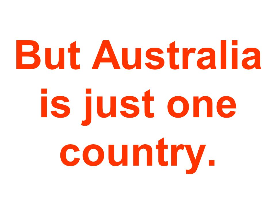 But Australia is just one country.