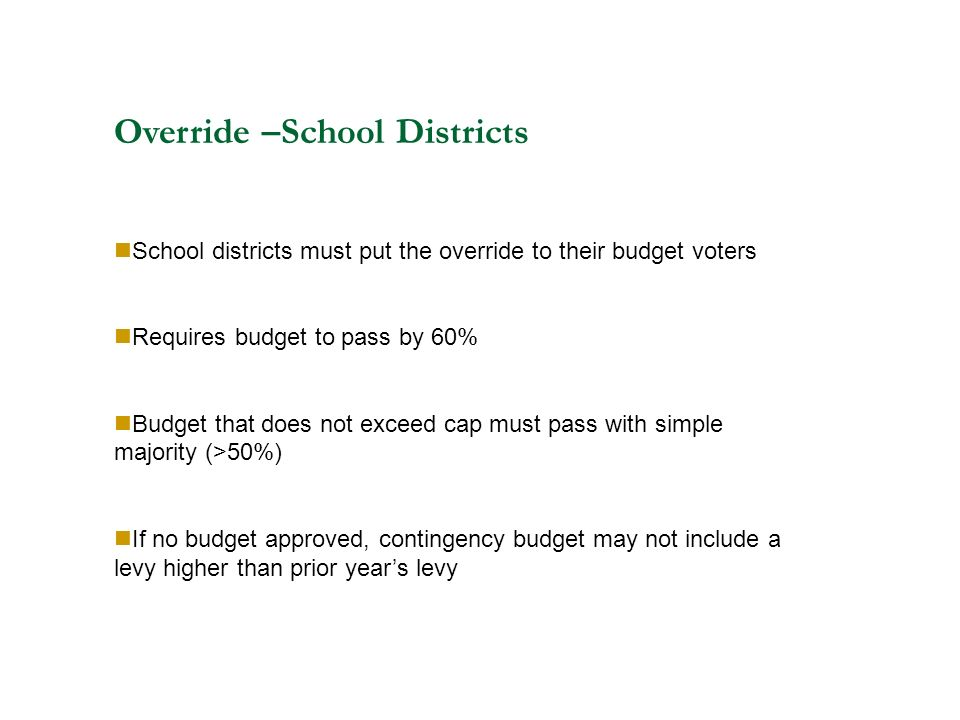 Override –School Districts School districts must put the override to their budget voters Requires budget to pass by 60% Budget that does not exceed cap must pass with simple majority (>50%) If no budget approved, contingency budget may not include a levy higher than prior year's levy