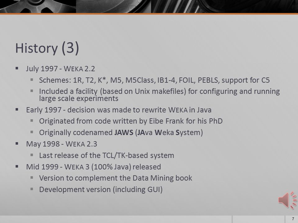 History (2)  Late funding was applied for by Ian Witten  development of the interface and infrastructure  W EKA acronym coined by Geoff Holmes  W EKA 's file format ARFF was created by Andrew Donkin ARFF ARFF was rumored to stand for Andrew's Ridiculous File Format  Sometime in first internal release of W EKA  TCL/TK user interface + learning algorithms written mostly in C  Very much beta software  Changes for the b1 release included (among others): Ambiguous and Unsupported menu commands removed. Crashing processes handled (in most cases :-)  October first public release: W EKA 2.1 6