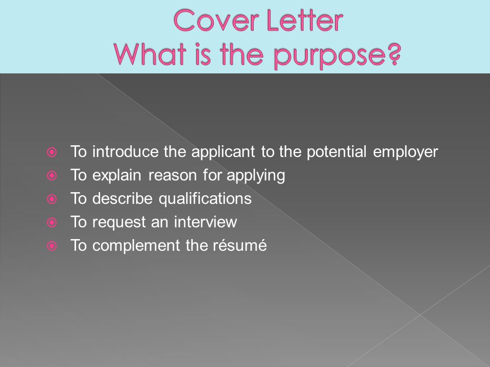  To introduce the applicant to the potential employer  To explain reason for applying  To describe qualifications  To request an interview  To complement the résumé