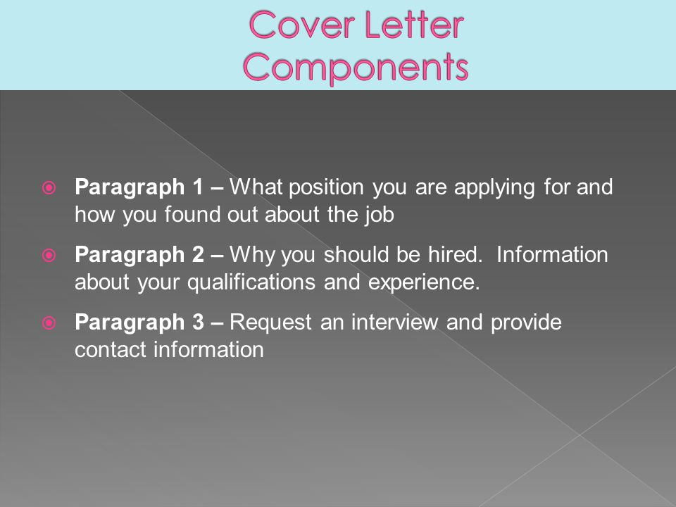 Paragraph 1 – What position you are applying for and how you found out about the job  Paragraph 2 – Why you should be hired.