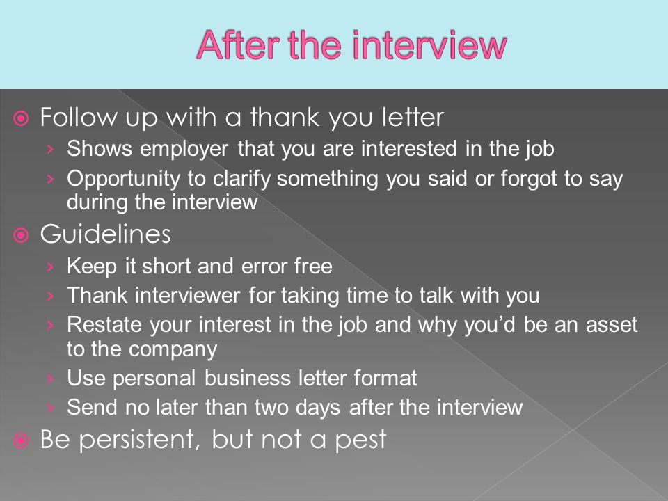  Follow up with a thank you letter › Shows employer that you are interested in the job › Opportunity to clarify something you said or forgot to say during the interview  Guidelines › Keep it short and error free › Thank interviewer for taking time to talk with you › Restate your interest in the job and why you'd be an asset to the company › Use personal business letter format › Send no later than two days after the interview  Be persistent, but not a pest