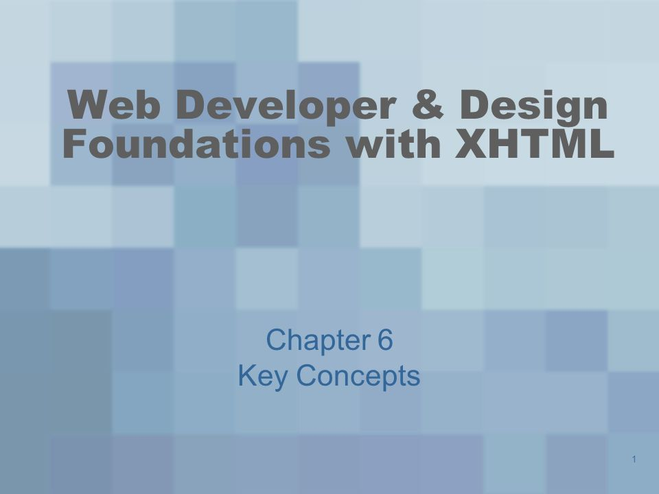 1 Web Developer & Design Foundations with XHTML Chapter 6 Key Concepts