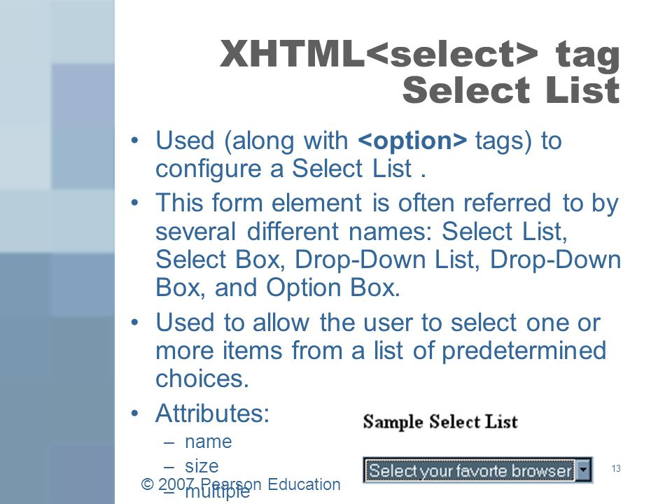 © 2007 Pearson Education 13 XHTML tag Select List Used (along with tags) to configure a Select List.