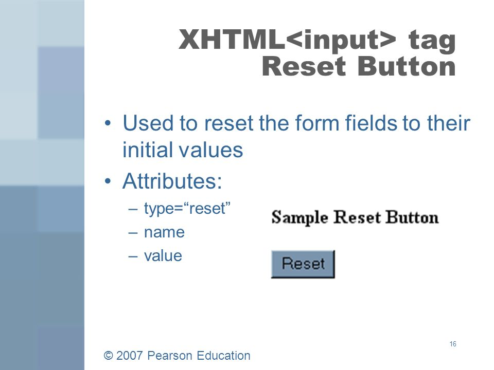 © 2007 Pearson Education 16 XHTML tag Reset Button Used to reset the form fields to their initial values Attributes: –type= reset –name –value