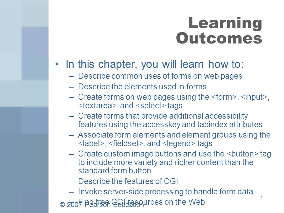 © 2007 Pearson Education 2 Learning Outcomes In this chapter, you will learn how to: –Describe common uses of forms on web pages –Describe the elements used in forms –Create forms on web pages using the,,, and tags –Create forms that provide additional accessibility features using the accesskey and tabindex attributes –Associate form elements and element groups using the,, and tags –Create custom image buttons and use the tag to include more variety and richer content than the standard form button –Describe the features of CGI –Invoke server-side processing to handle form data –Find free CGI resources on the Web