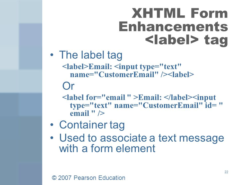 © 2007 Pearson Education 22 XHTML Form Enhancements tag The label tag   Or   Container tag Used to associate a text message with a form element
