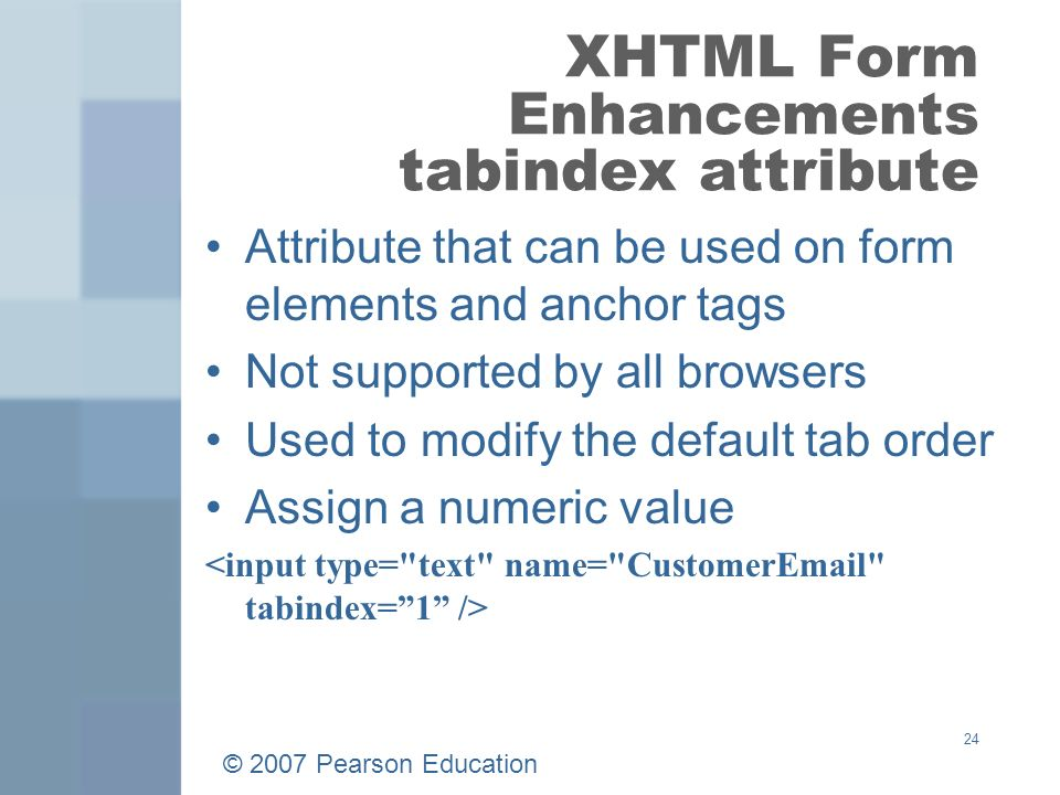 © 2007 Pearson Education 24 XHTML Form Enhancements tabindex attribute Attribute that can be used on form elements and anchor tags Not supported by all browsers Used to modify the default tab order Assign a numeric value