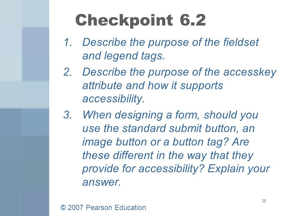 © 2007 Pearson Education 28 Checkpoint Describe the purpose of the fieldset and legend tags.
