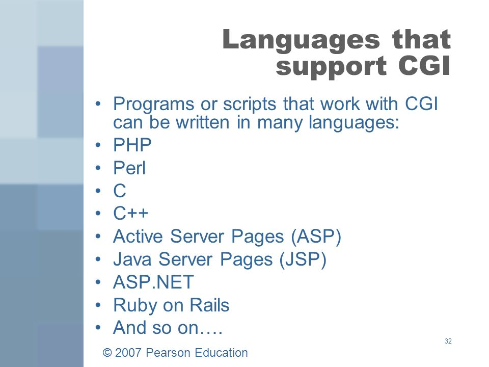 © 2007 Pearson Education 32 Languages that support CGI Programs or scripts that work with CGI can be written in many languages: PHP Perl C C++ Active Server Pages (ASP) Java Server Pages (JSP) ASP.NET Ruby on Rails And so on….